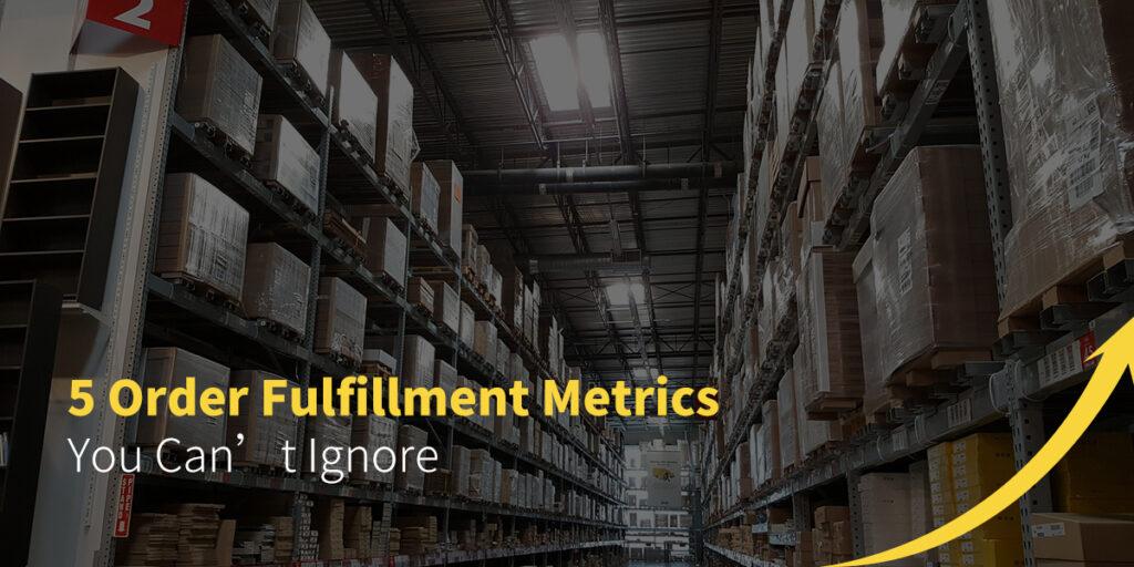 5 Order Fulfillment Metrics You Can't Ingnore