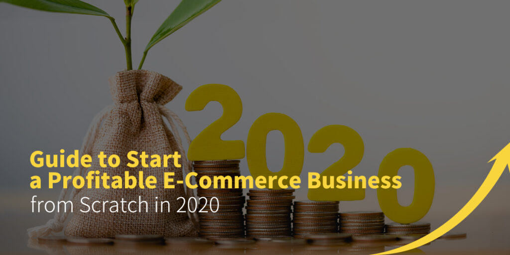 Guide to Start a Profitable E-Commerce Business from Scratch in 2020
