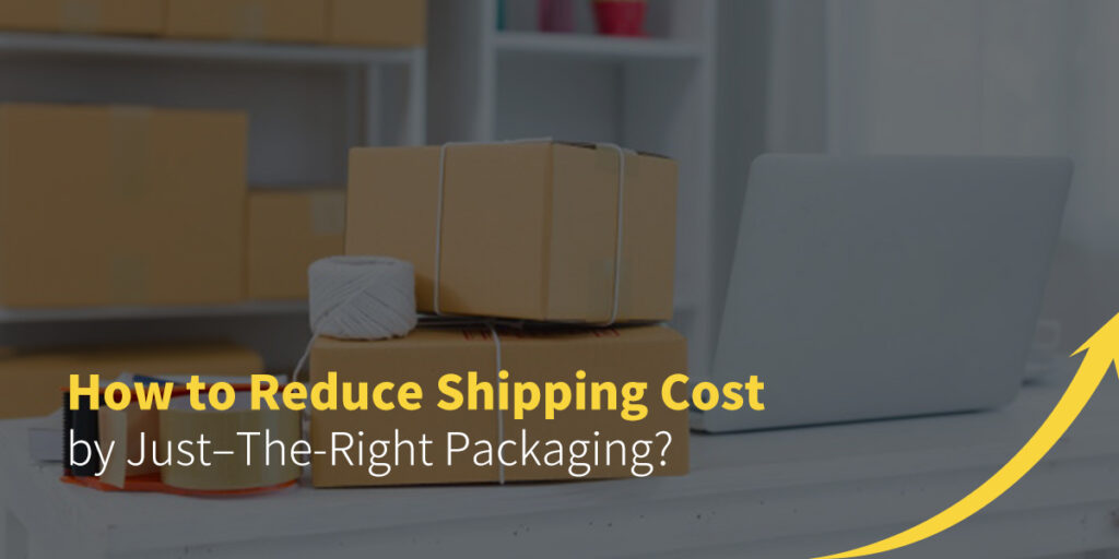 How to Reduce Shipping Cost by Just–The-Right Packaging?